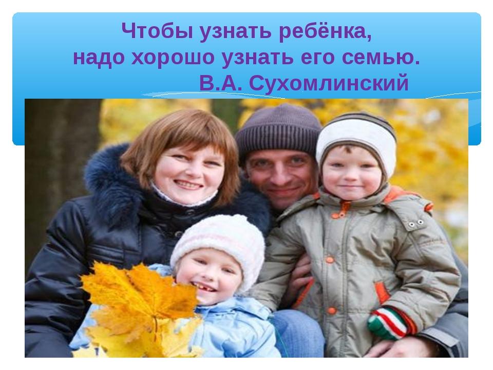 Чтобы узнать ребёнка, надо хорошо узнать его семью. В.А. Сухомлинский