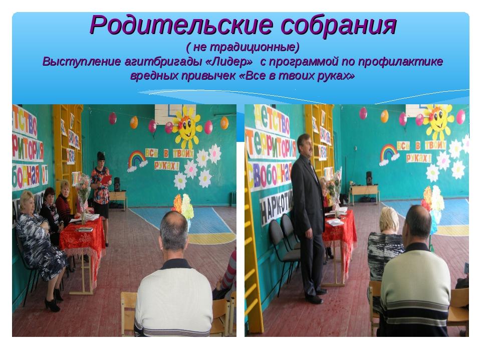 Родительские собрания ( не традиционные) Выступление агитбригады «Лидер» с пр...