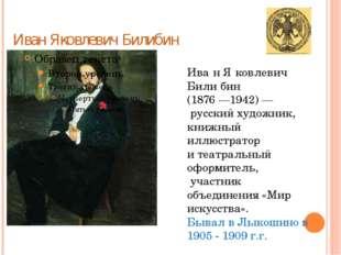Иван Яковлевич Билибин Ива́н Я́ковлевич Били́бин (1876 —1942) — русский худож
