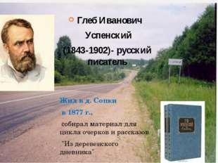 Глеб Иванович Успенский (1843-1902)- русский писатель  Жил в д. Сопки в 187