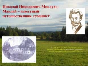 Николай Николаевич Миклухо-Маклай – известный путешественник, гуманист. Н.Н.