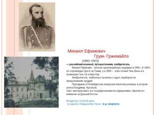 Михаил Ефимович Грум- Гржимайло (1861-1921) — российский военный, путешестве