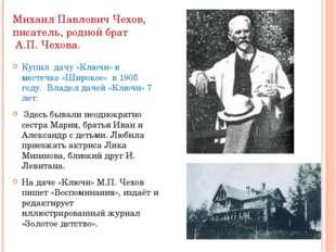 Михаил Павлович Чехов, писатель, родной брат А.П. Чехова. Купил дачу «Ключи»