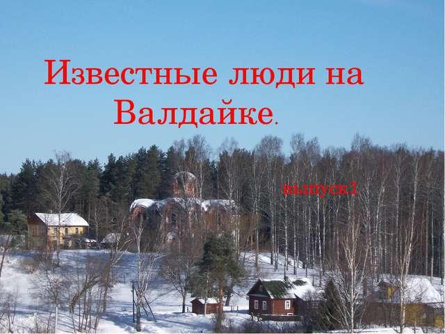 Известные люди на Валдайке. выпуск1