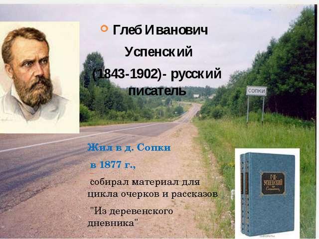Глеб Иванович Успенский (1843-1902)- русский писатель  Жил в д. Сопки в 187...