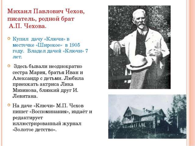 Михаил Павлович Чехов, писатель, родной брат А.П. Чехова. Купил дачу «Ключи»...