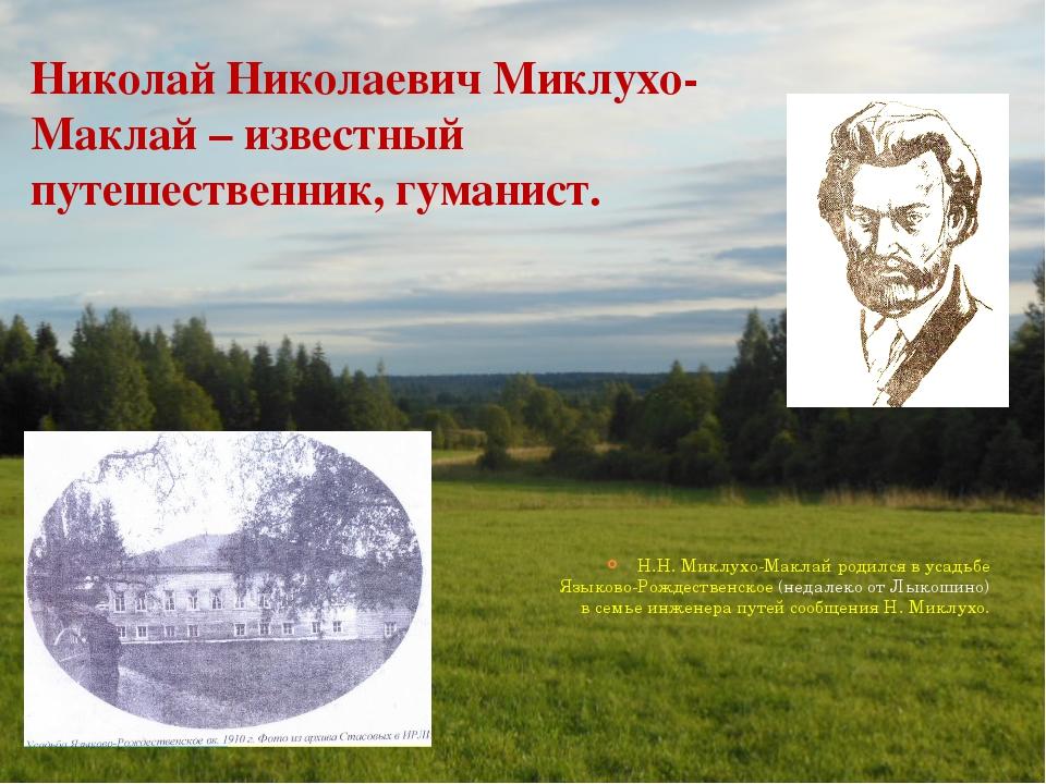 Николай Николаевич Миклухо-Маклай – известный путешественник, гуманист. Н.Н....