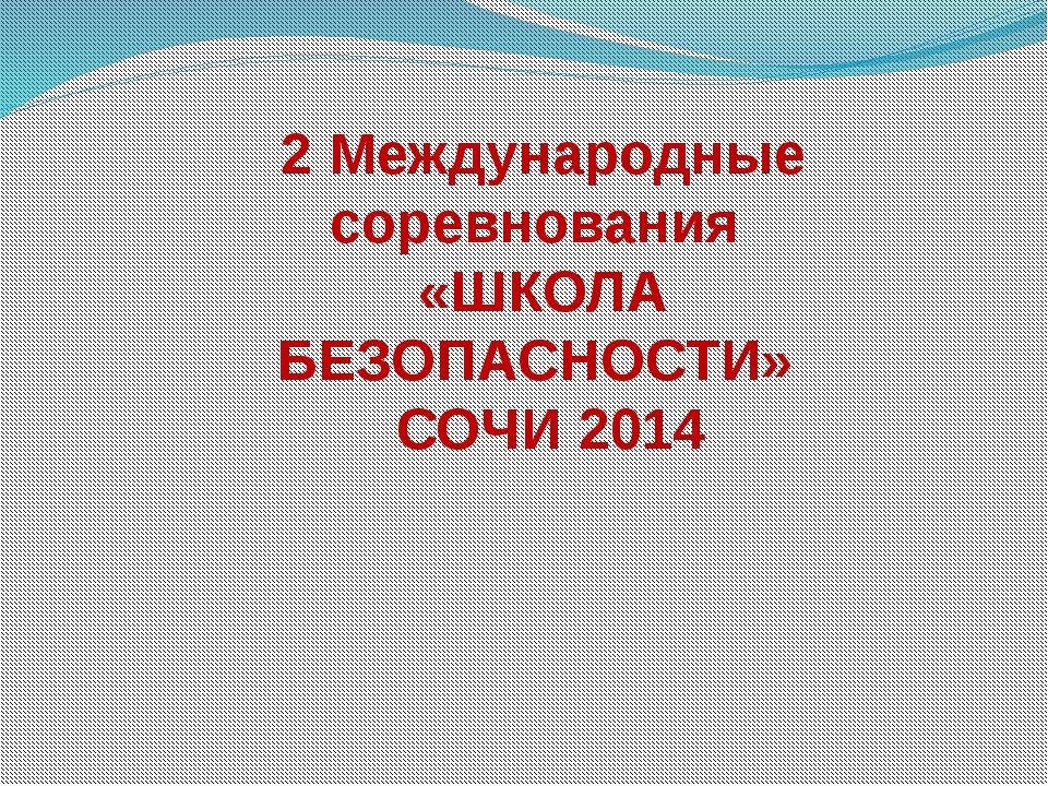 2 Международные соревнования «ШКОЛА БЕЗОПАСНОСТИ» СОЧИ 2014