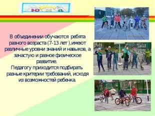В объединении обучаются ребята разного возраста (7-13 лет ),имеют различные у