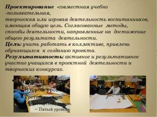 . Проектирование -совместная учебно -познавательная, творческая или игровая