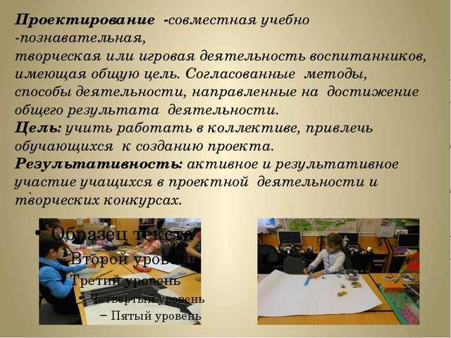 . Проектирование -совместная учебно -познавательная, творческая или игровая...