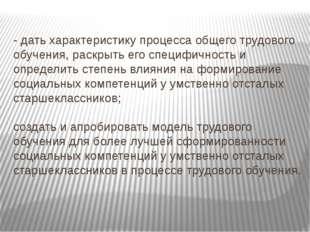 - дать характеристику процесса общего трудового обучения, раскрыть его специф