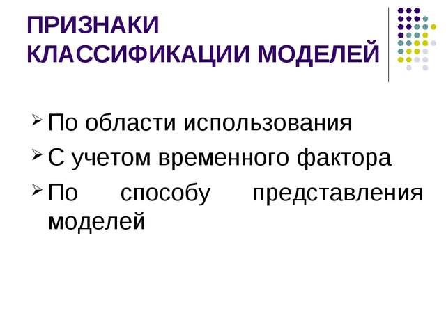 ПРИЗНАКИ КЛАССИФИКАЦИИ МОДЕЛЕЙ По области использования С учетом временного ф...