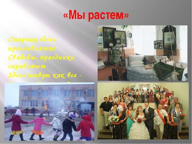 «Мы растем» Старину здесь прославляют! Свадьбы, праздники справляют Здесь жив...