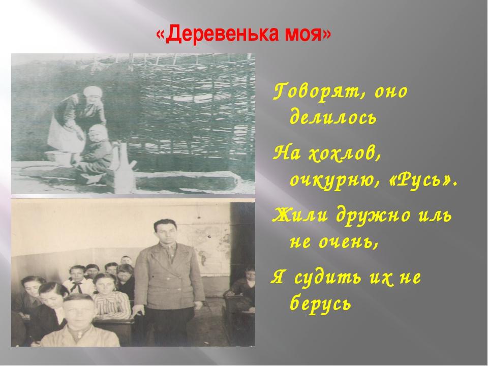 «Деревенька моя» Говорят, оно делилось На хохлов, очкурню, «Русь». Жили дружн...