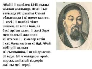 Абай Құнанбаев 1845 жылы жылан жылында Шыңғыс тауында (бұрынғы Семей облысын