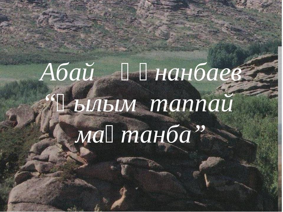 """Абай Құнанбаев """"Ғылым таппай мақтанба"""""""