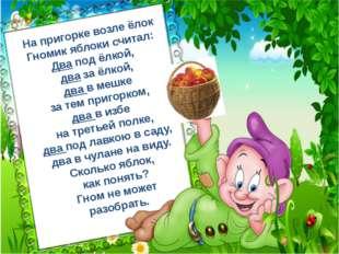 На пригорке возле ёлок Гномик яблоки считал: Два под ёлкой, два за ёлкой, два