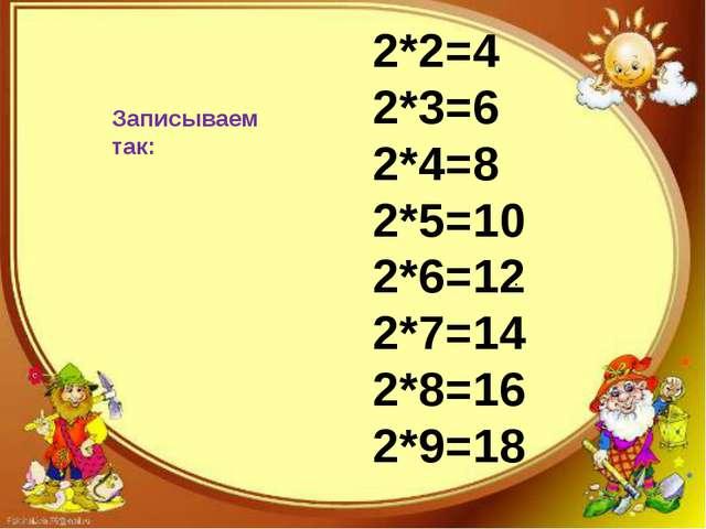 Записываем так: 2*2=4 2*3=6 2*4=8 2*5=10 2*6=12 2*7=14 2*8=16 2*9=18 .