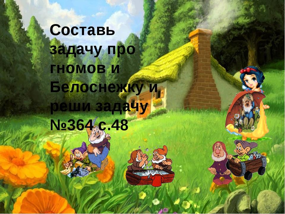 Составь задачу про гномов и Белоснежку и реши задачу №364 с.48