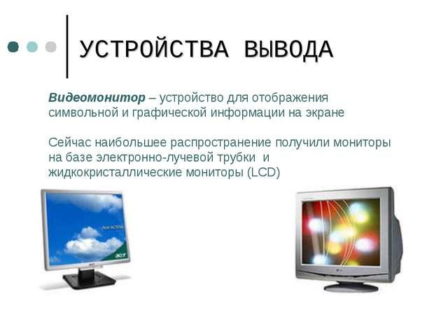 УСТРОЙСТВА ВЫВОДА Видеомонитор – устройство для отображения символьной и граф...