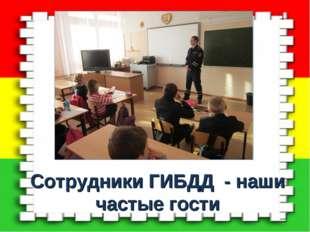 Сотрудники ГИБДД - наши частые гости