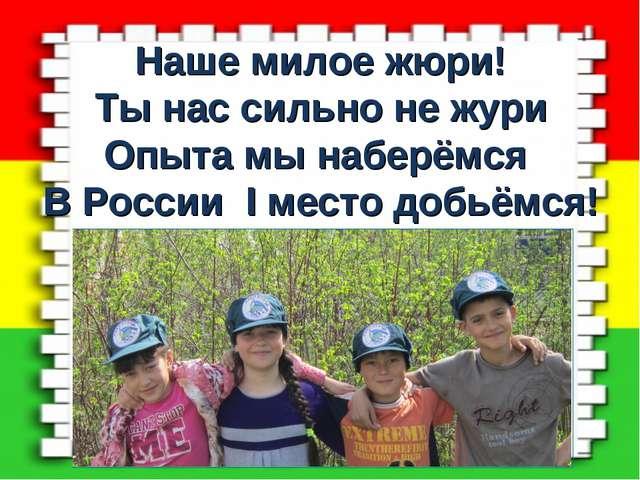 Наше милое жюри! Ты нас сильно не жури Опыта мы наберёмся В России I место до...