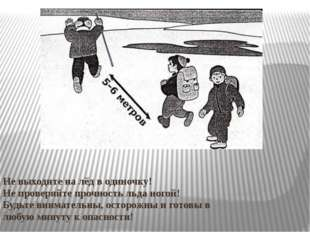 Не выходите на лёд в одиночку! Не проверяйте прочность льда ногой! Будьте вн