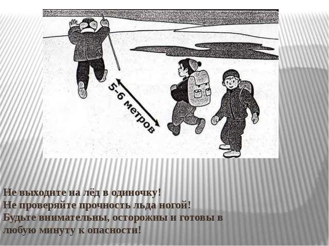 Не выходите на лёд в одиночку! Не проверяйте прочность льда ногой! Будьте вн...