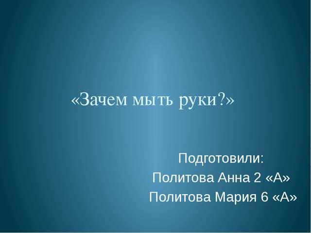 «Зачем мыть руки?» Подготовили: Политова Анна 2 «А» Политова Мария 6 «А»