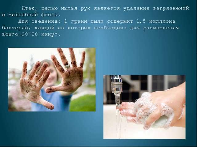 Итак, целью мытья рук является удаление загрязнений и микробной флоры. Для с...