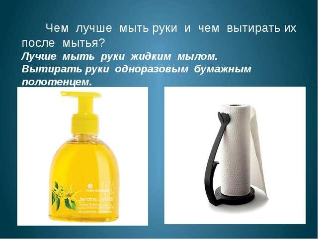 Чем лучше мыть руки и чем вытирать их после мытья? Лучше мыть руки жидким мы...