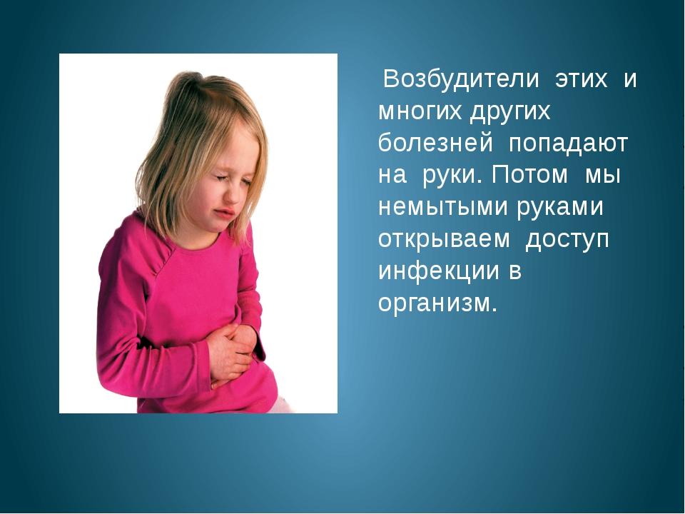 Возбудители этих и многих других болезней попадают на руки. Потом мы немытым...
