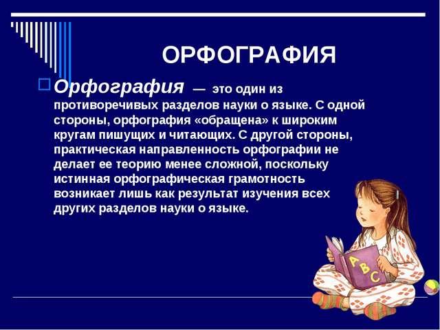 ОРФОГРАФИЯ Орфография — это один из противоречивых разделов науки о языке....