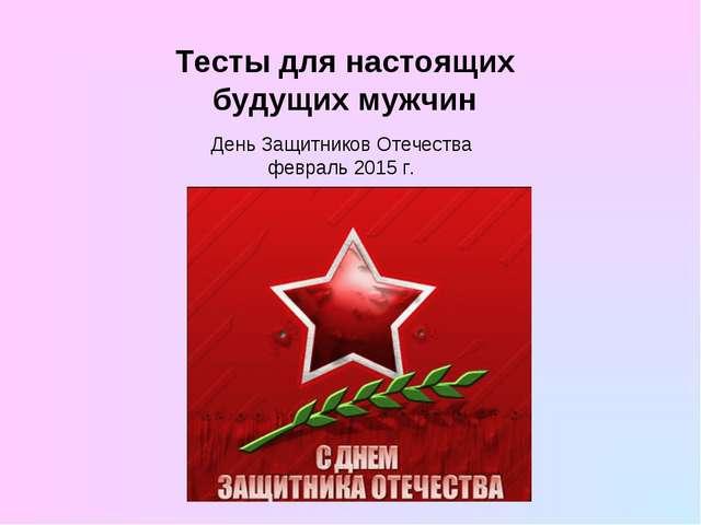 Тесты для настоящих будущих мужчин День Защитников Отечества февраль 2015 г.