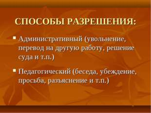 СПОСОБЫ РАЗРЕШЕНИЯ: Административный (увольнение, перевод на другую работу, р
