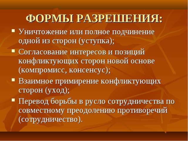 ФОРМЫ РАЗРЕШЕНИЯ: Уничтожение или полное подчинение одной из сторон (уступка)...