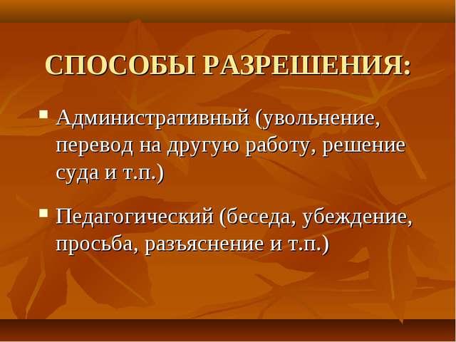 СПОСОБЫ РАЗРЕШЕНИЯ: Административный (увольнение, перевод на другую работу, р...