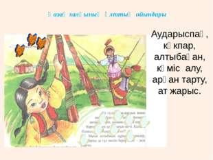 Қазақ халқының ұлттық ойындары Аударыспақ, көкпар, алтыбақан, күміс алу, арқа