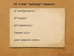 """А5. Слово """"трубадур"""" означает: а) """"изобретатель"""" б)""""творец"""" в)""""сочинитель"""" г)"""