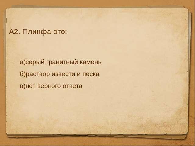 А2. Плинфа-это: а)серый гранитный камень б)раствор извести и песка в)нет верн...