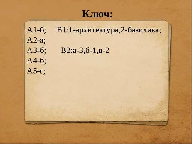 Ключ: А1-б; В1:1-архитектура,2-базилика; А2-а; А3-б; В2:а-3,б-1,в-2 А4-б; А5-г;