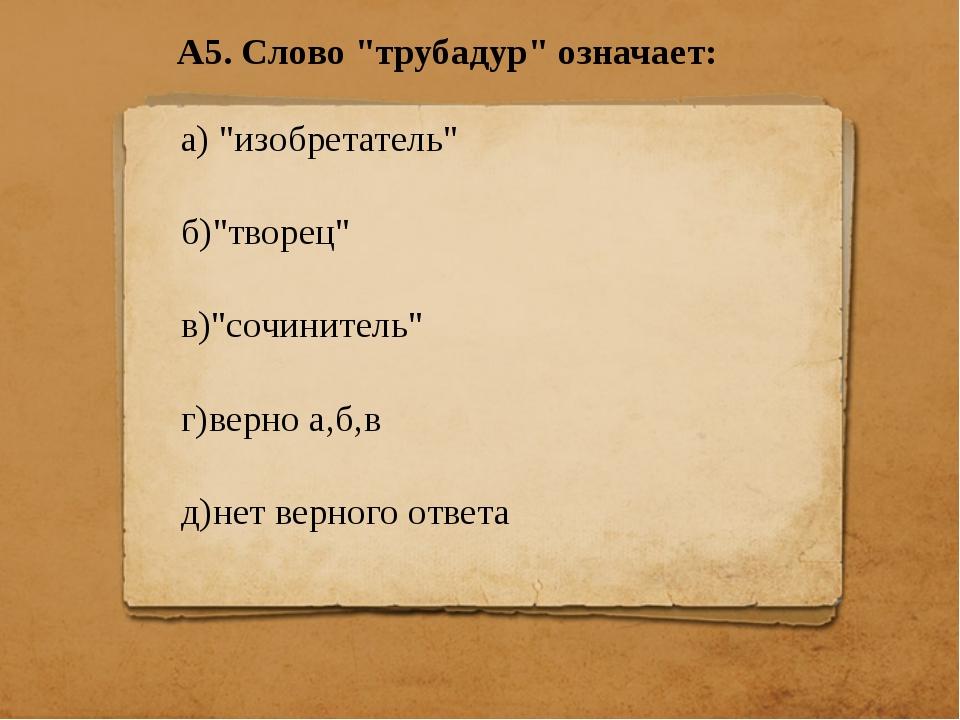 """А5. Слово """"трубадур"""" означает: а) """"изобретатель"""" б)""""творец"""" в)""""сочинитель"""" г)..."""