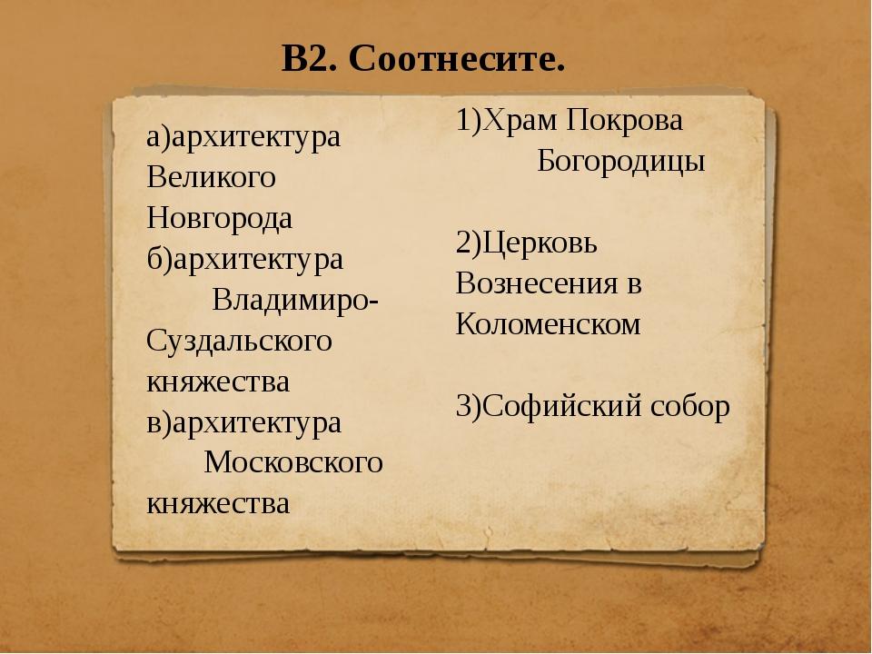 В2. Соотнесите. а)архитектура Великого Новгорода б)архитектура Владимиро-Сузд...