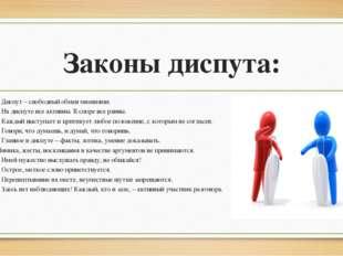 Законы диспута: Диспут – свободный обмен мнениями. На диспуте все активны. В