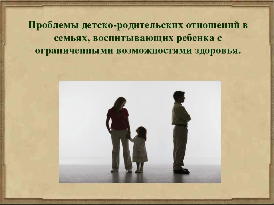 Проблемы детско-родительских отношений в семьях, воспитывающих ребенка с огра...