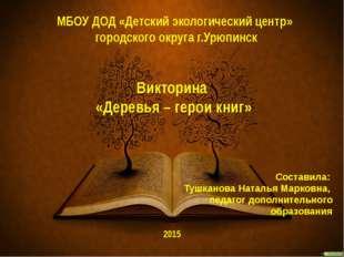 Викторина «Деревья – герои книг» Составила: Тушканова Наталья Марковна, педаг