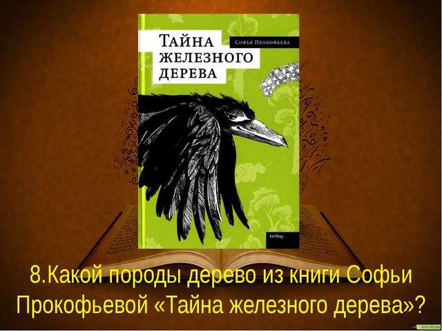8.Какой породы дерево из книги Софьи Прокофьевой «Тайна железного дерева»?