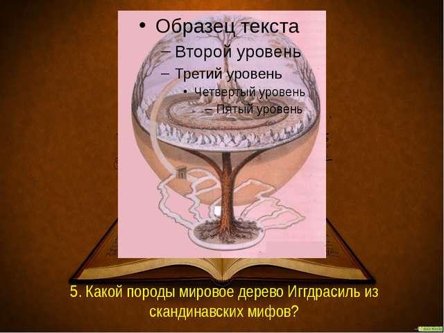 5. Какой породы мировое дерево Иггдрасиль из скандинавских мифов?
