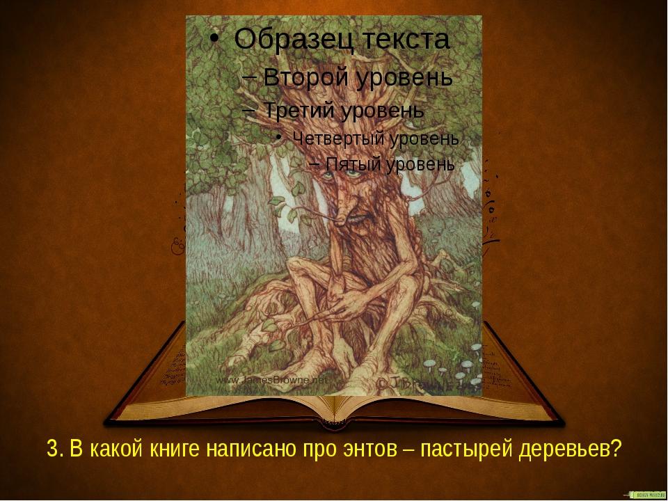 3. В какой книге написано про энтов – пастырей деревьев?